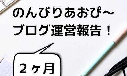 【2ヶ月】のんびりあおぴ〜ブログ運営報告!